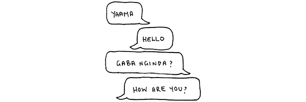 """Yaama"" translates into ""Hello"". ""Gaba Nginda?"" translates into ""How are you?"""