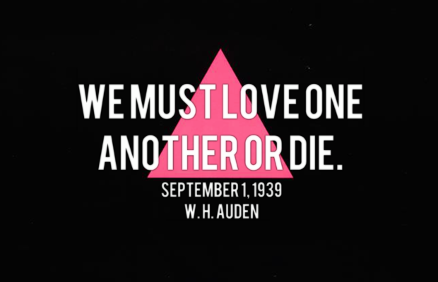 "white text, black background, pink triangle after the SILENCE = DEATH Act Up ! Fight AIDS posters. Text: a line of the poem ""September 1, 1939"", by W. H. Auden, that Larry Kramer insists accompany every production/program of The Normal Heart. WE MUST LOVE ONE ANOTHER OR DIE."