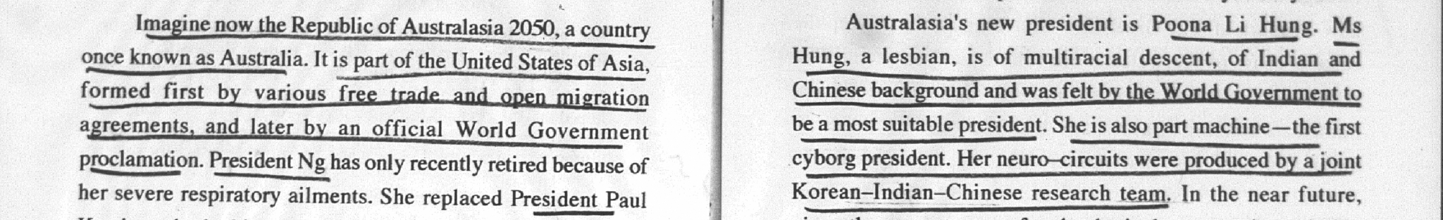 "Snippets from Hanson's 1997 work The Truth. The first reads, ""Imagine now the Republic of Australasia 2050, a country once known as Australia. It is part of the United States of Asia, formed first by various free trade and open migration agreements, and later by an official World Government proclamation. President Ng has only recently retired because of her severe respiratory ailments. She replaced President Paul Keating."" The second reads: ""Australasia's new President is Poona Li Hung. Ms Hung, a lesbian, is of multiracial descent, of Indian and Chinese background and was felt by the World Government to be a most suitable president. She is also part machine — the first cyborg president. Her neuro-circuits were produced by a joint Korean-Indian-Chinese research team."""