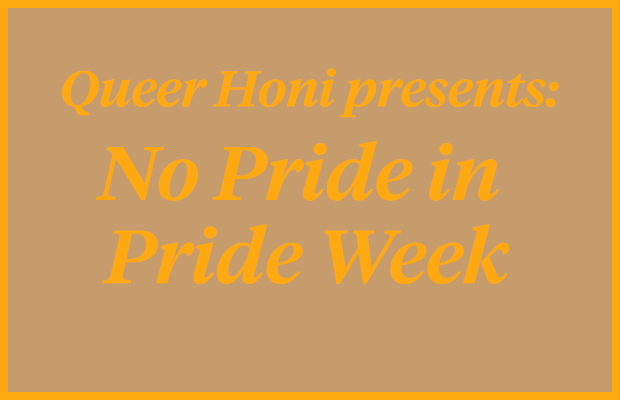 "Orange text reading ""Queer Honi Presents: No Pride in Pride Week"" on a brown background."