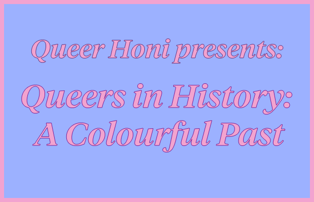 "Pink text reading ""Queer Honi Presents: Queers in History: A Colourful Past"" on a light purple background."