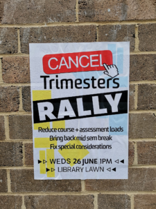 "Cancel Trimesters Rally Poster, which below its title, reads: ""Reduce course + assessment loads; Bring back mid sem break; fix special considerations. Wed 26 June 1pm Library Lawn.'"