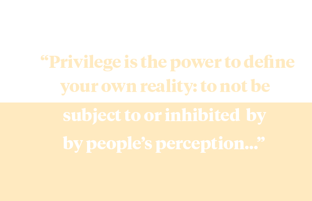 "a quote from the article ""Privilege is the power to define your own reality: to not be subject to or inhibited by people's perceptions..."""