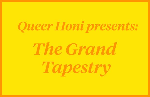 "Orange text reading ""Queer Honi Presents: The Grand Tapestry"" on a yellow background."