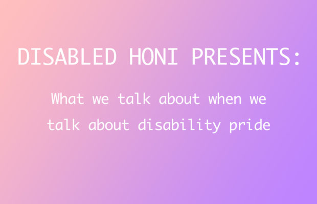 "Text reads: Disabled Honi Presents: What we talk about when we talk about disability pride"" on a pink and purple background."